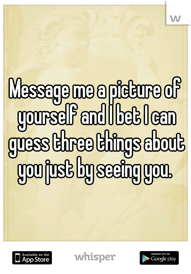 Message me a picture of yourself and I bet I can guess three things about you just by seeing you.