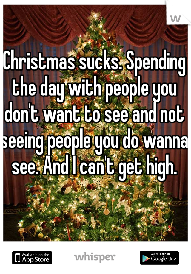 Christmas sucks. Spending the day with people you don't want to see and not seeing people you do wanna see. And I can't get high.