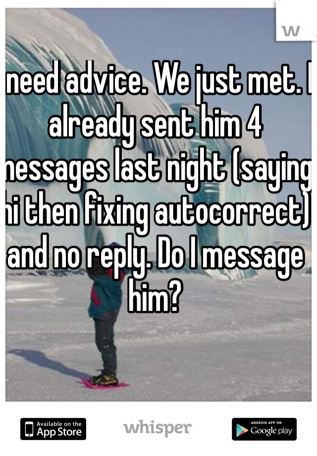 I need advice. We just met. I already sent him 4 messages last night (saying hi then fixing autocorrect) and no reply. Do I message him?