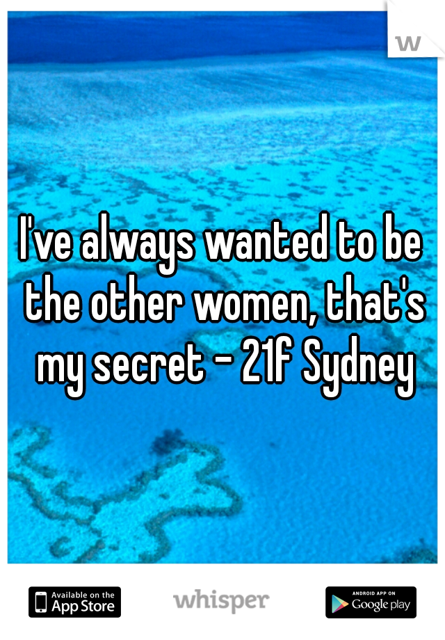 I've always wanted to be the other women, that's my secret - 21f Sydney
