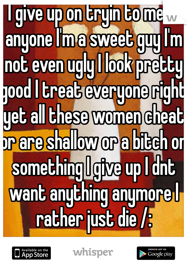 I give up on tryin to meet anyone I'm a sweet guy I'm not even ugly I look pretty good I treat everyone right yet all these women cheat or are shallow or a bitch or something I give up I dnt want anything anymore I rather just die /: