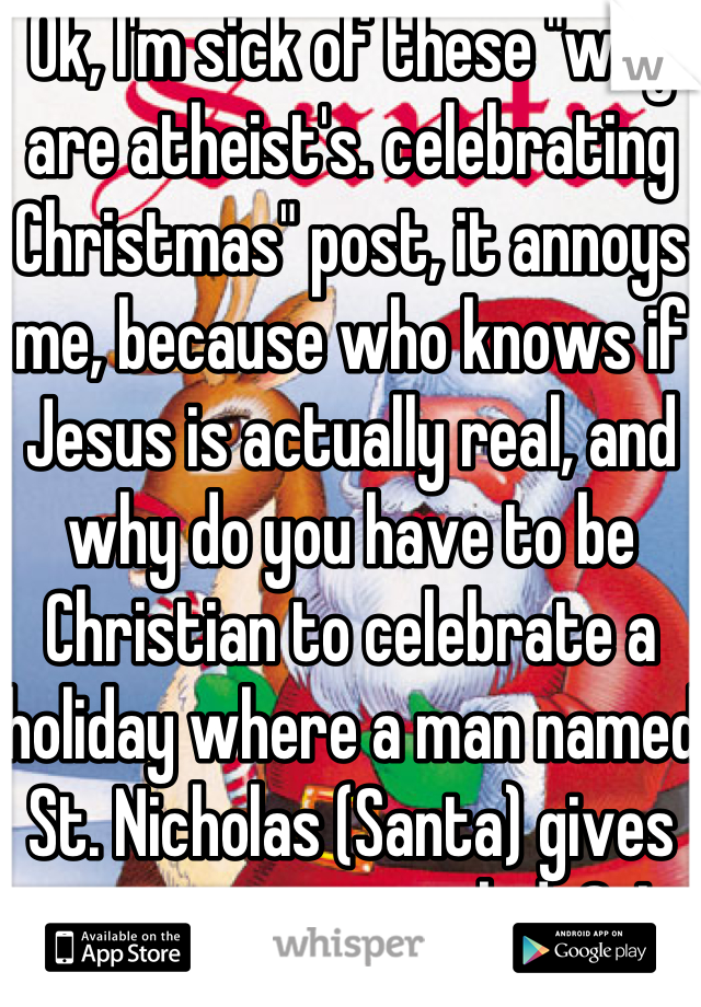 """Ok, I'm sick of these """"why are atheist's. celebrating Christmas"""" post, it annoys me, because who knows if Jesus is actually real, and why do you have to be Christian to celebrate a holiday where a man named St. Nicholas (Santa) gives out presents to kids?j I guarantee  y'all posting the crap aren't even fully devoted Christians u"""