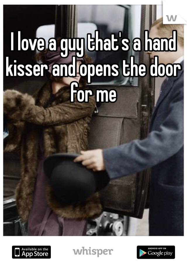 I love a guy that's a hand kisser and opens the door for me