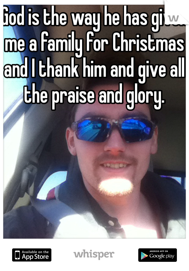 God is the way he has given me a family for Christmas and I thank him and give all the praise and glory.