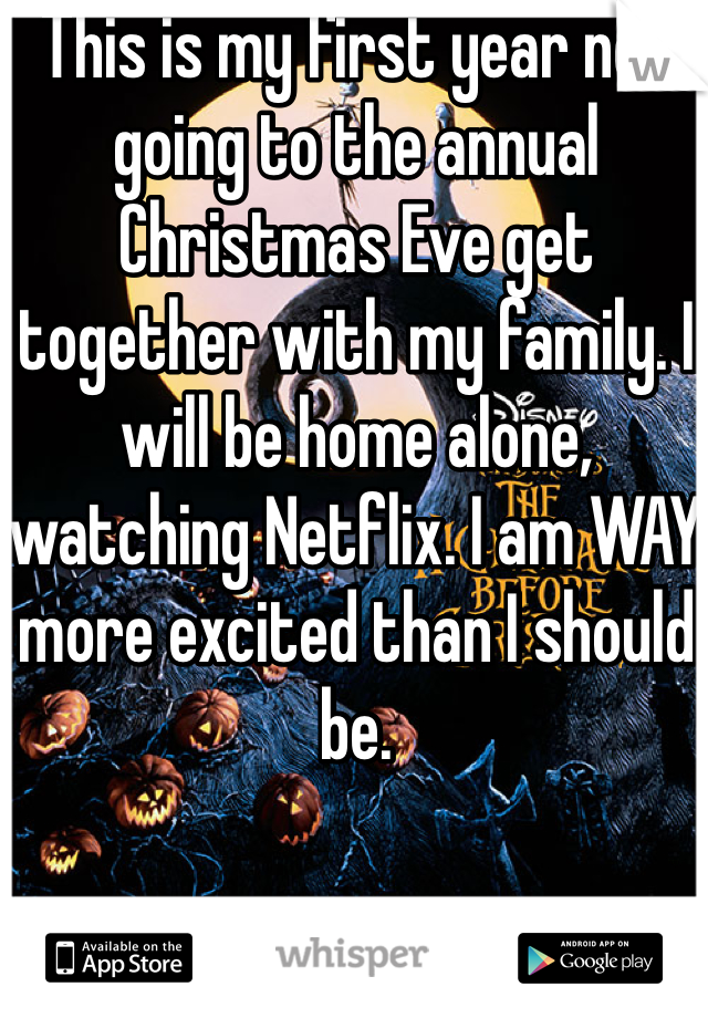 This is my first year not going to the annual Christmas Eve get together with my family. I will be home alone, watching Netflix. I am WAY more excited than I should be.