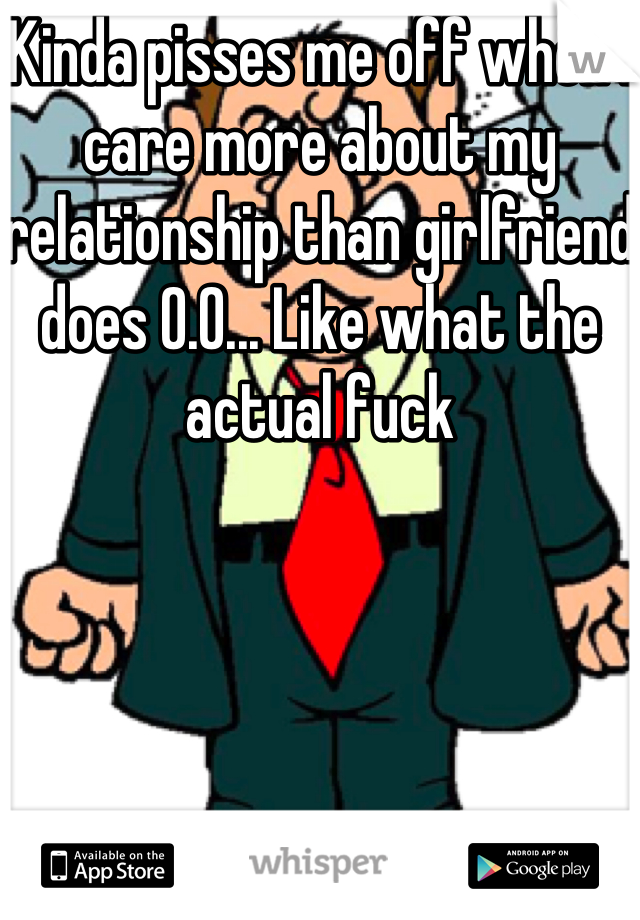 Kinda pisses me off when I care more about my relationship than girlfriend does 0.0... Like what the actual fuck