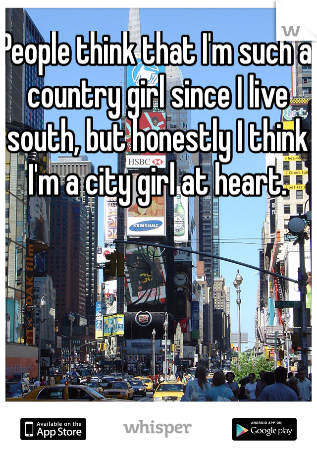 People think that I'm such a country girl since I live south, but honestly I think I'm a city girl at heart.