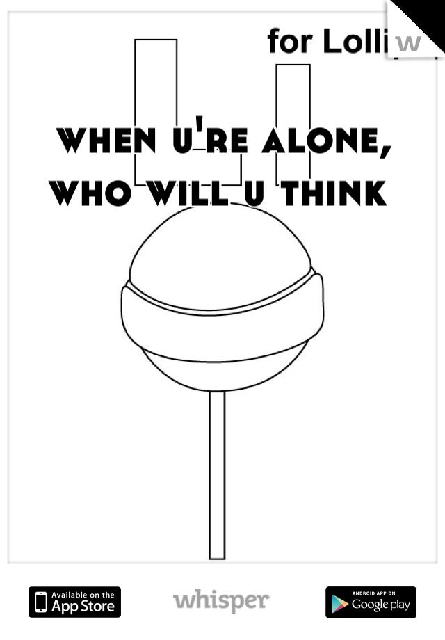 when u're alone, who will u think