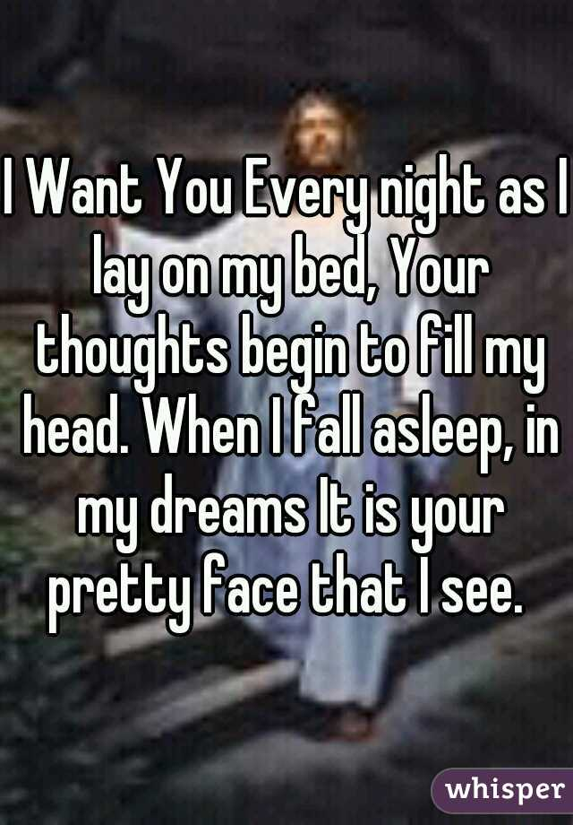 I Want You Every night as I lay on my bed, Your thoughts begin to fill my head. When I fall asleep, in my dreams It is your pretty face that I see.