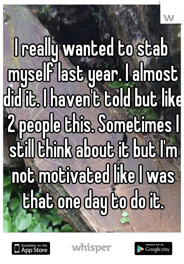 I really wanted to stab myself last year. I almost did it. I haven't told but like 2 people this. Sometimes I still think about it but I'm not motivated like I was that one day to do it.