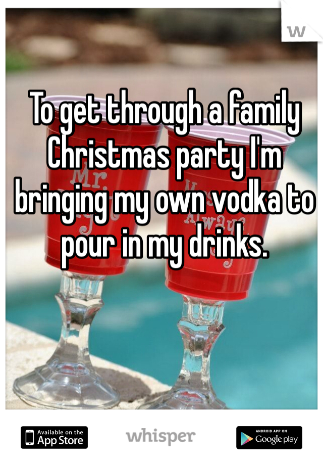 To get through a family Christmas party I'm bringing my own vodka to pour in my drinks.