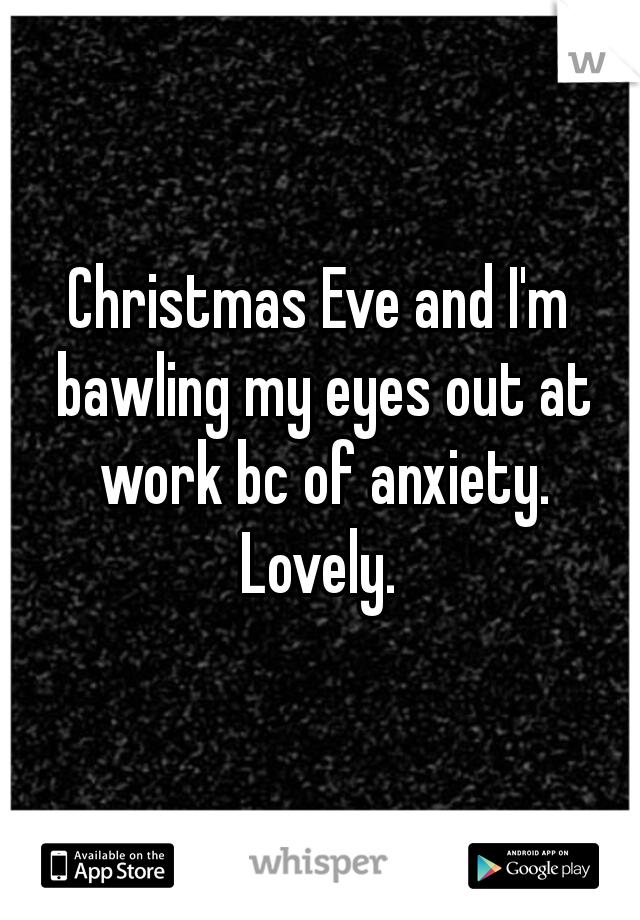 Christmas Eve and I'm bawling my eyes out at work bc of anxiety. Lovely.