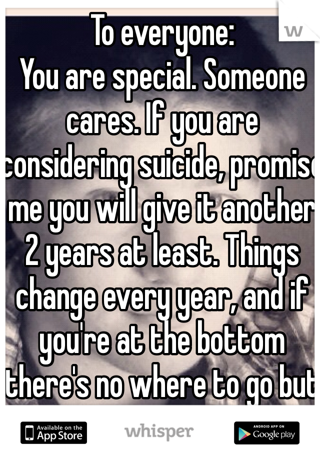 To everyone: You are special. Someone cares. If you are considering suicide, promise me you will give it another 2 years at least. Things change every year, and if you're at the bottom there's no where to go but up. It gets better.