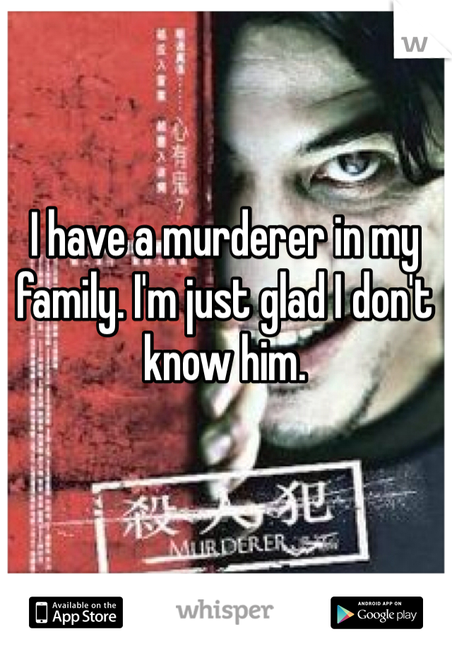 I have a murderer in my family. I'm just glad I don't know him.