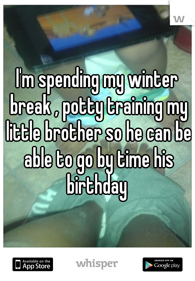 I'm spending my winter break , potty training my little brother so he can be able to go by time his birthday