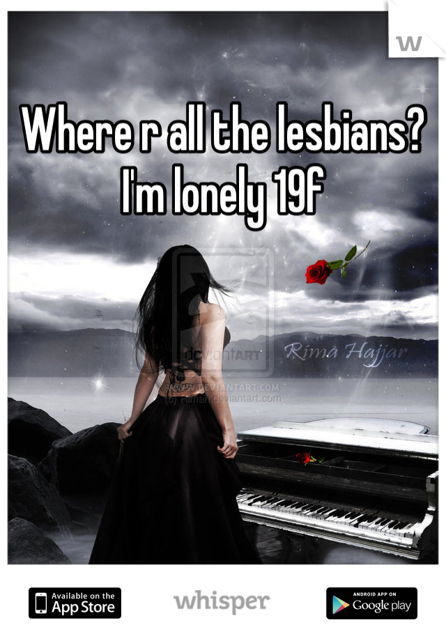 Where r all the lesbians? I'm lonely 19f