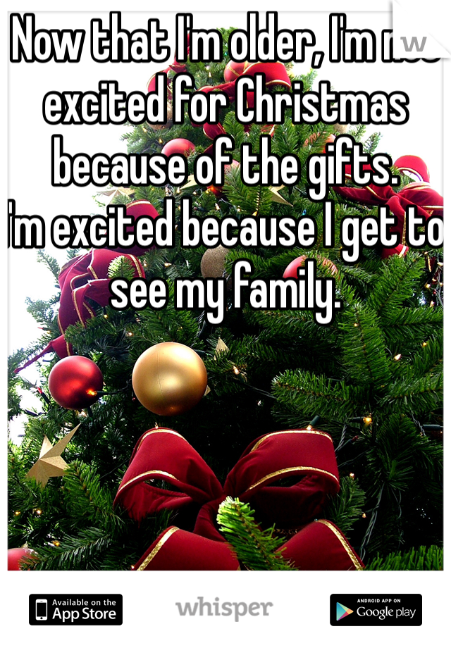 Now that I'm older, I'm not excited for Christmas because of the gifts.  I'm excited because I get to see my family.