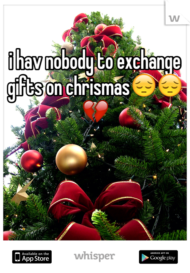 i hav nobody to exchange gifts on chrismas😔😔💔