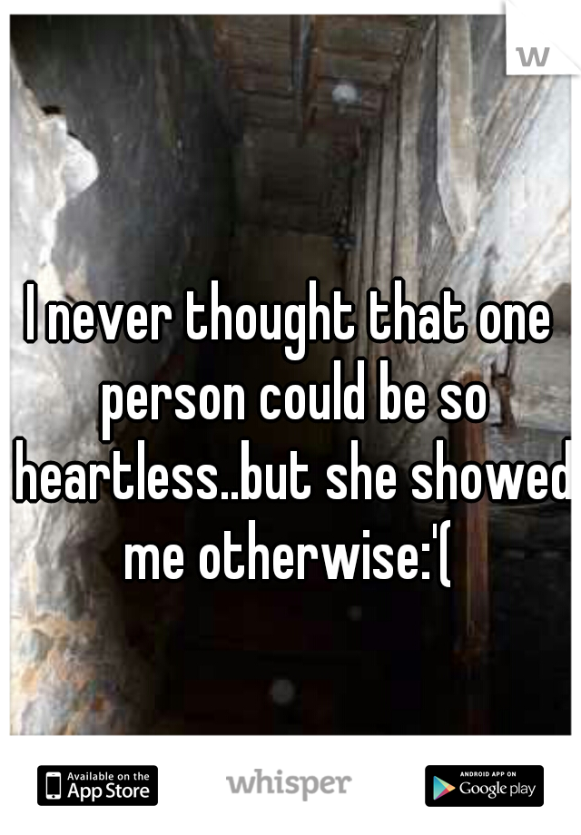 I never thought that one person could be so heartless..but she showed me otherwise:'(