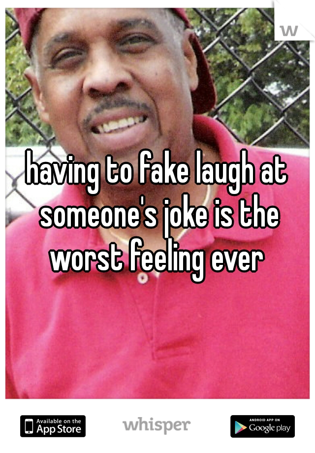 having to fake laugh at someone's joke is the worst feeling ever