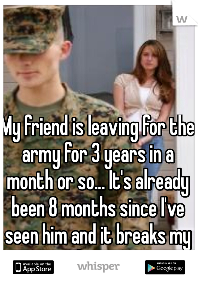 My friend is leaving for the army for 3 years in a month or so... It's already been 8 months since I've seen him and it breaks my heart