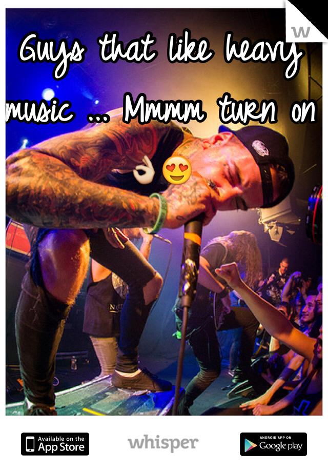 Guys that like heavy music ... Mmmm turn on 👌😍