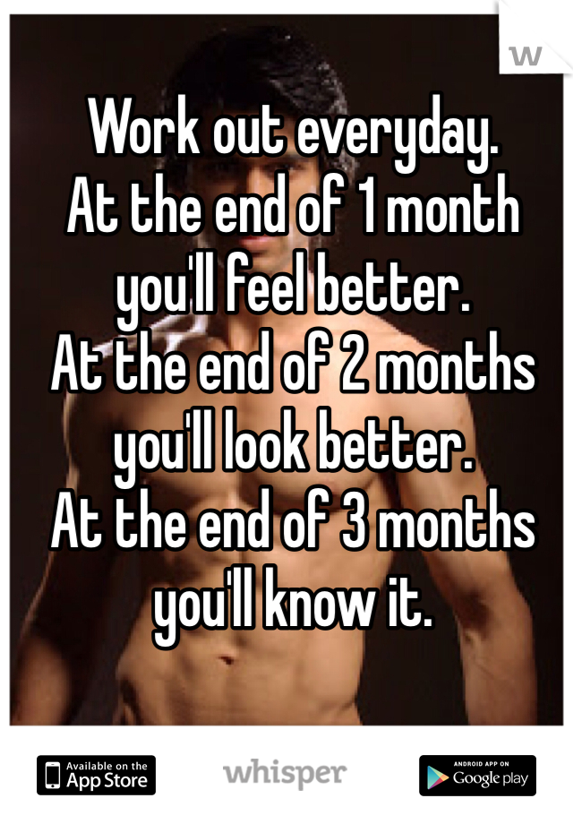 Work out everyday. At the end of 1 month you'll feel better. At the end of 2 months you'll look better. At the end of 3 months you'll know it.