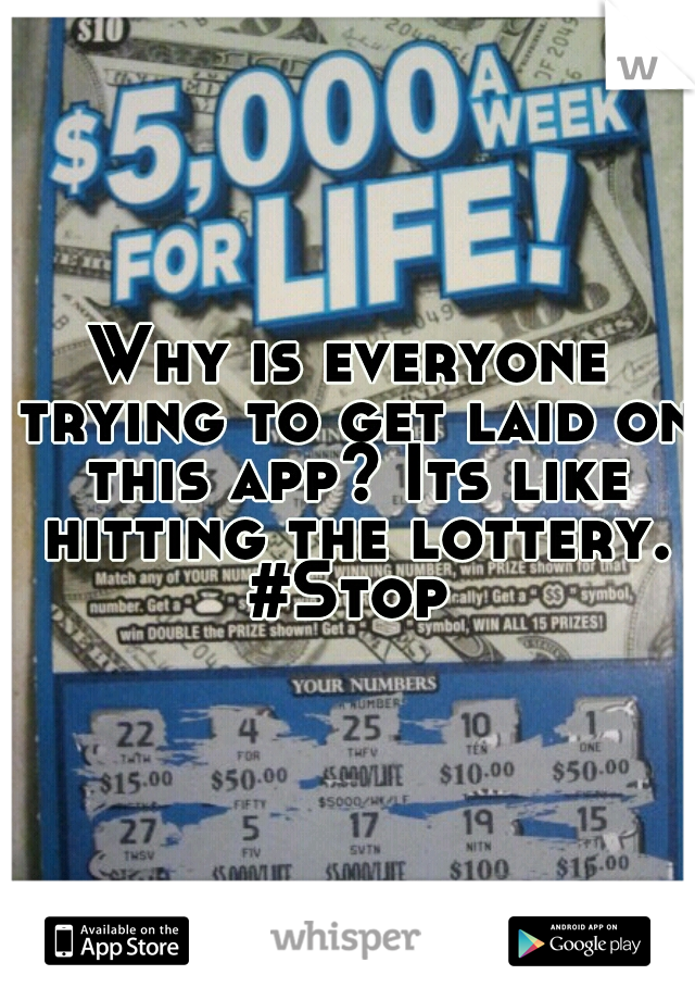 Why is everyone trying to get laid on this app? Its like hitting the lottery. #Stop