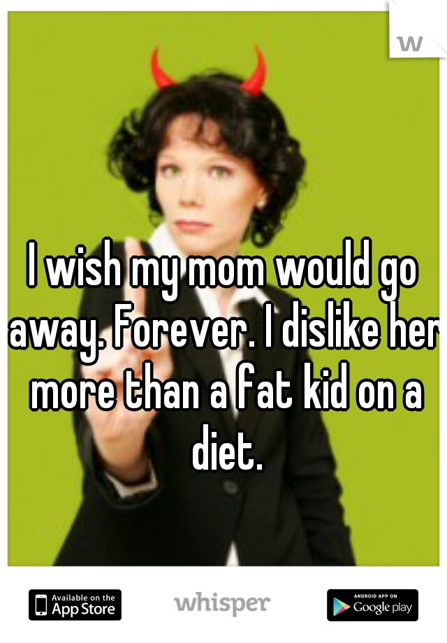 I wish my mom would go away. Forever. I dislike her more than a fat kid on a diet.
