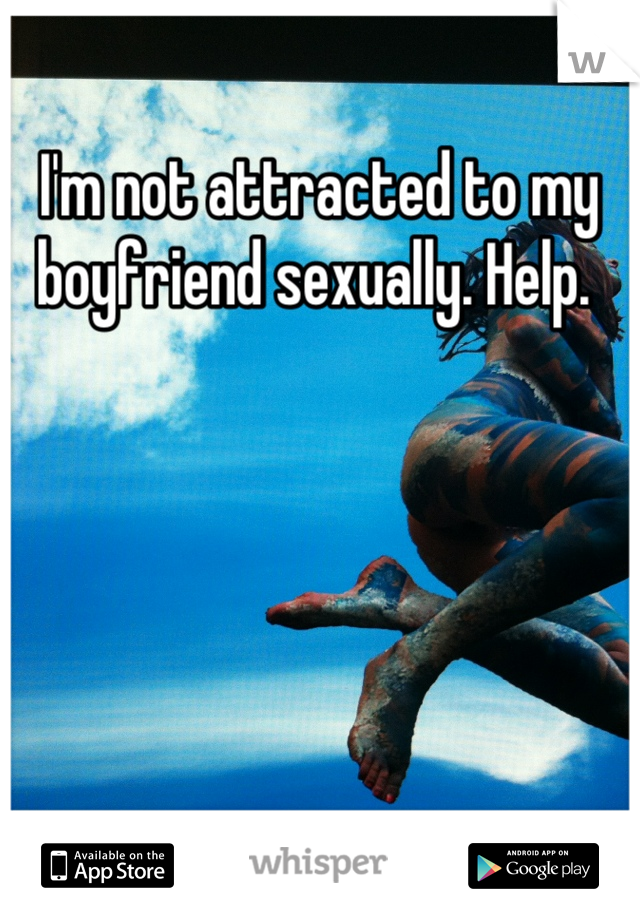 I'm not attracted to my boyfriend sexually. Help.