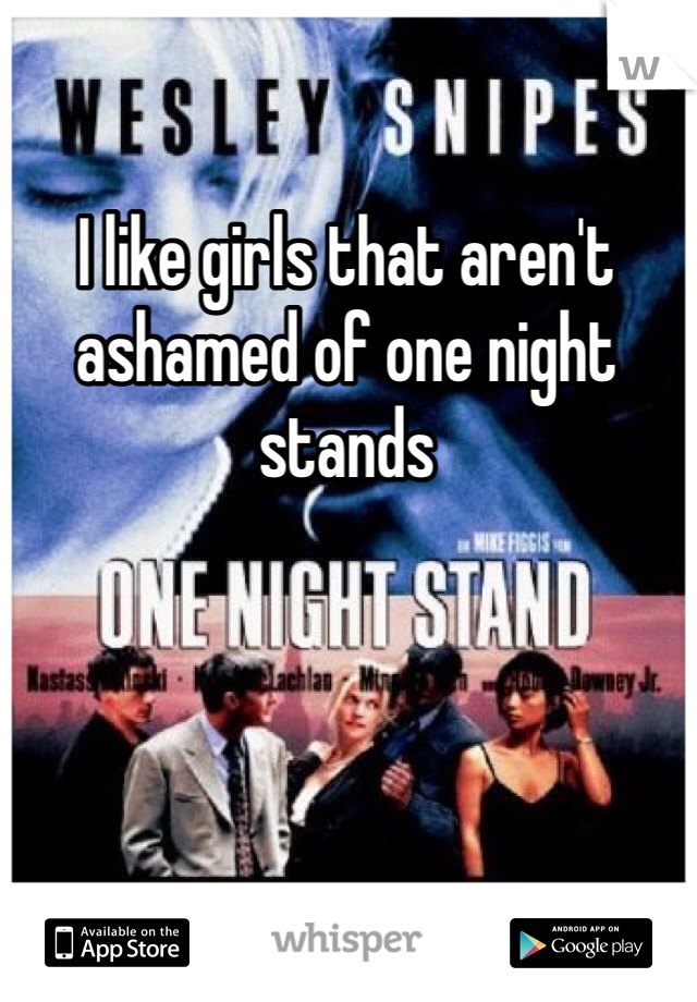 I like girls that aren't ashamed of one night stands