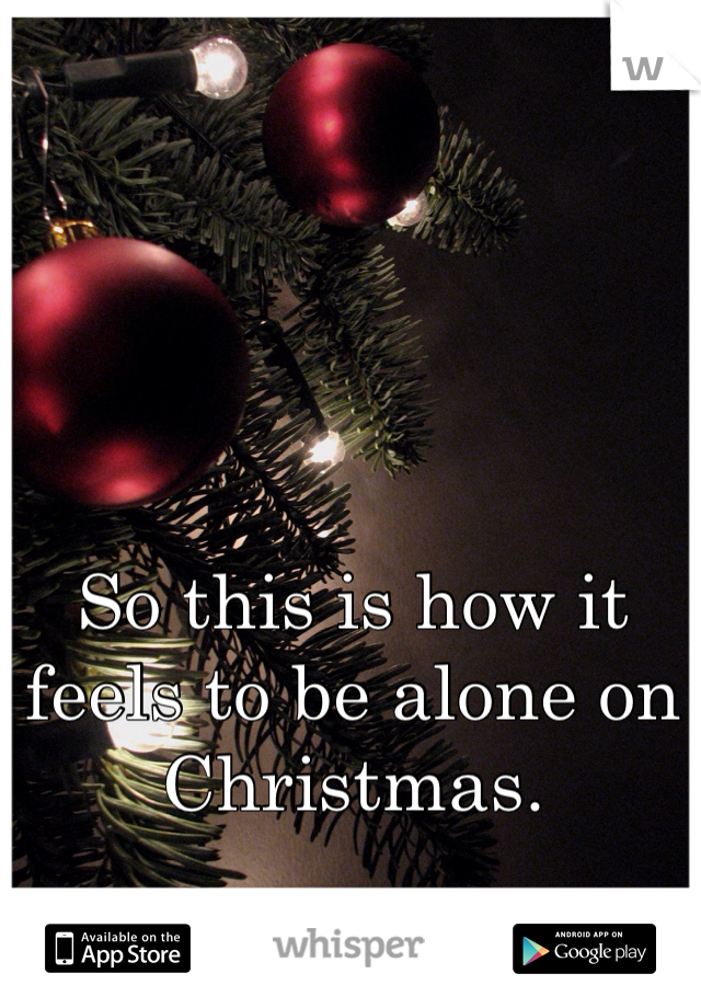 So this is how it feels to be alone on Christmas.