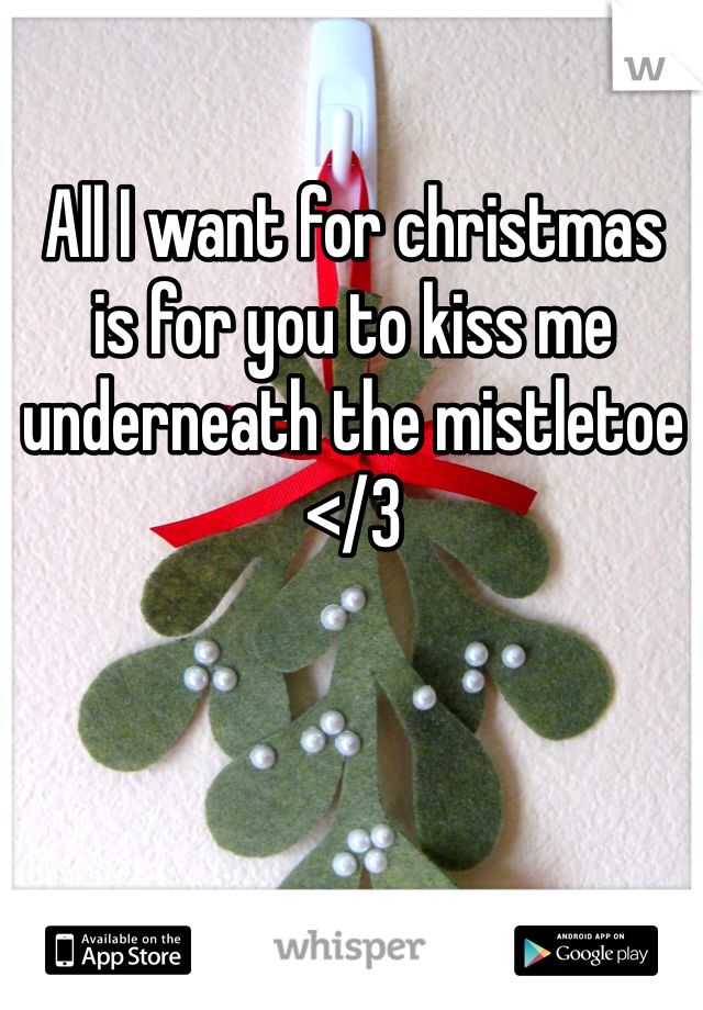 All I want for christmas is for you to kiss me underneath the mistletoe </3