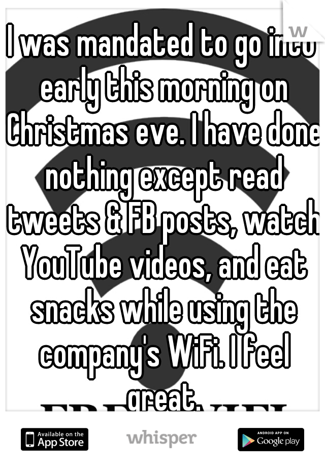 I was mandated to go into early this morning on Christmas eve. I have done nothing except read tweets & FB posts, watch YouTube videos, and eat snacks while using the company's WiFi. I feel great.