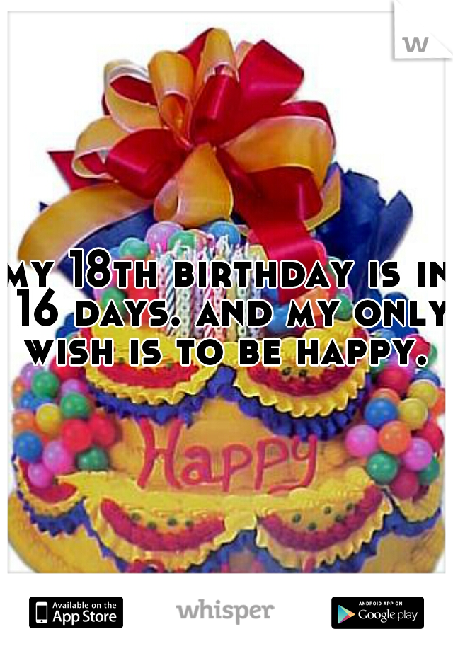 my 18th birthday is in 16 days. and my only wish is to be happy.