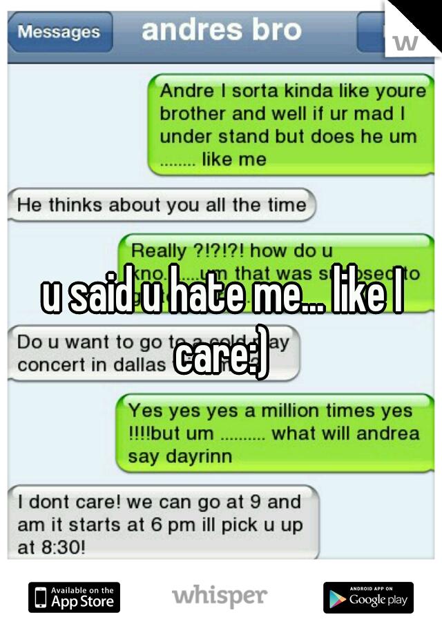 u said u hate me... like I care:)