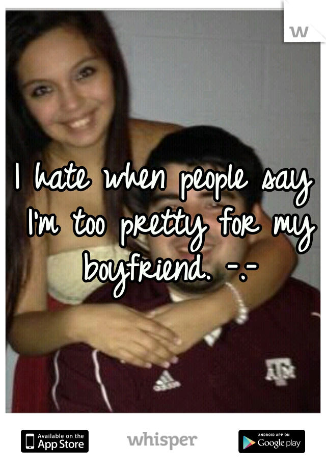 I hate when people say I'm too pretty for my boyfriend. -.-