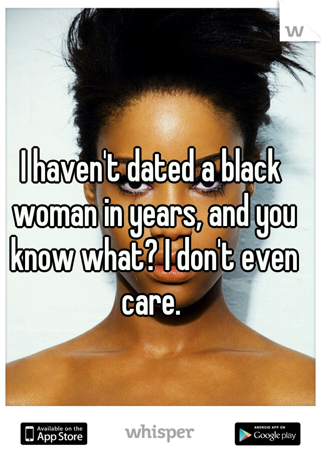 I haven't dated a black woman in years, and you know what? I don't even care.