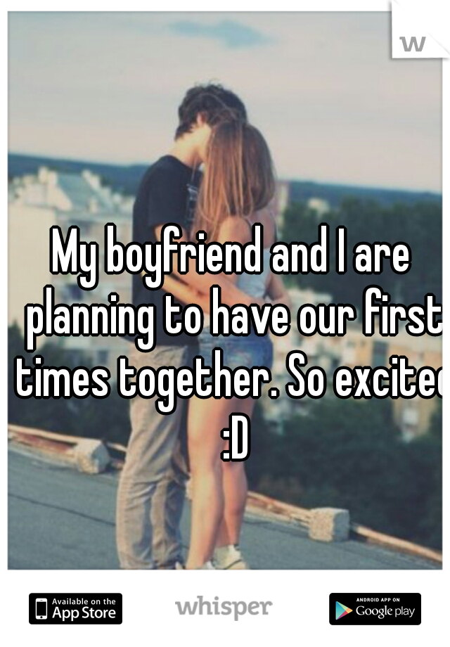 My boyfriend and I are planning to have our first times together. So excited :D