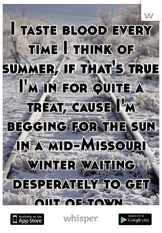 I taste blood every time I think of summer, if that's true I'm in for quite a treat, cause I'm begging for the sun in a mid-Missouri winter waiting desperately to get out of town.
