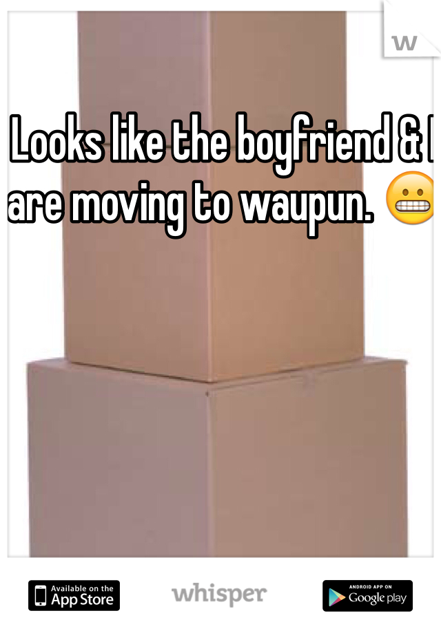 Looks like the boyfriend & I are moving to waupun. 😬