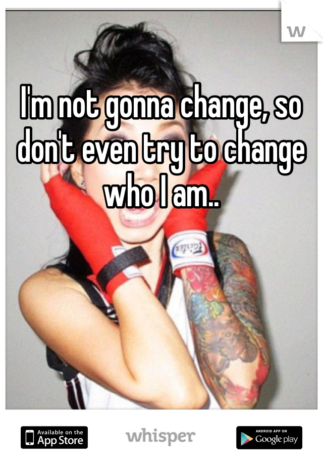 I'm not gonna change, so don't even try to change who I am..