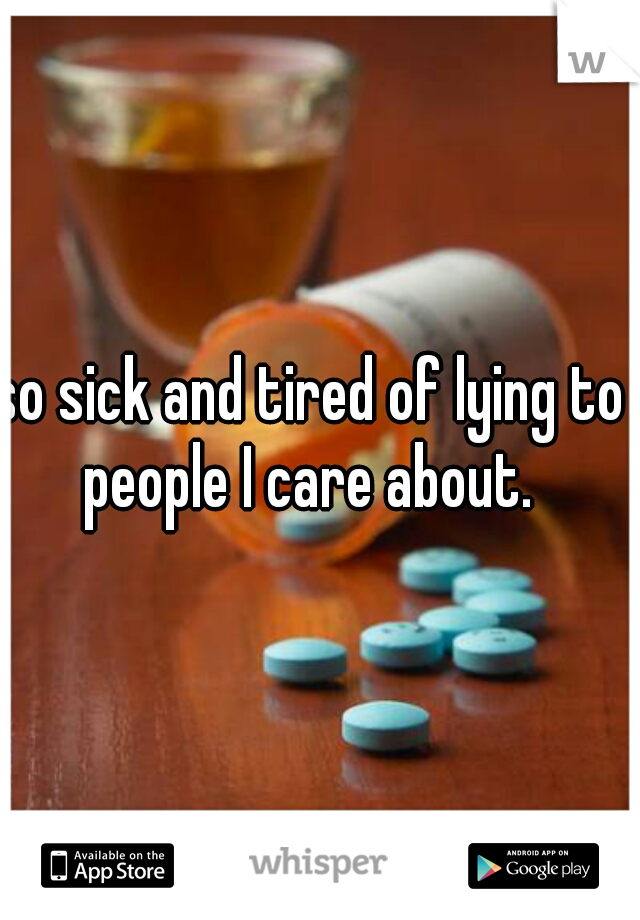 so sick and tired of lying to people I care about.
