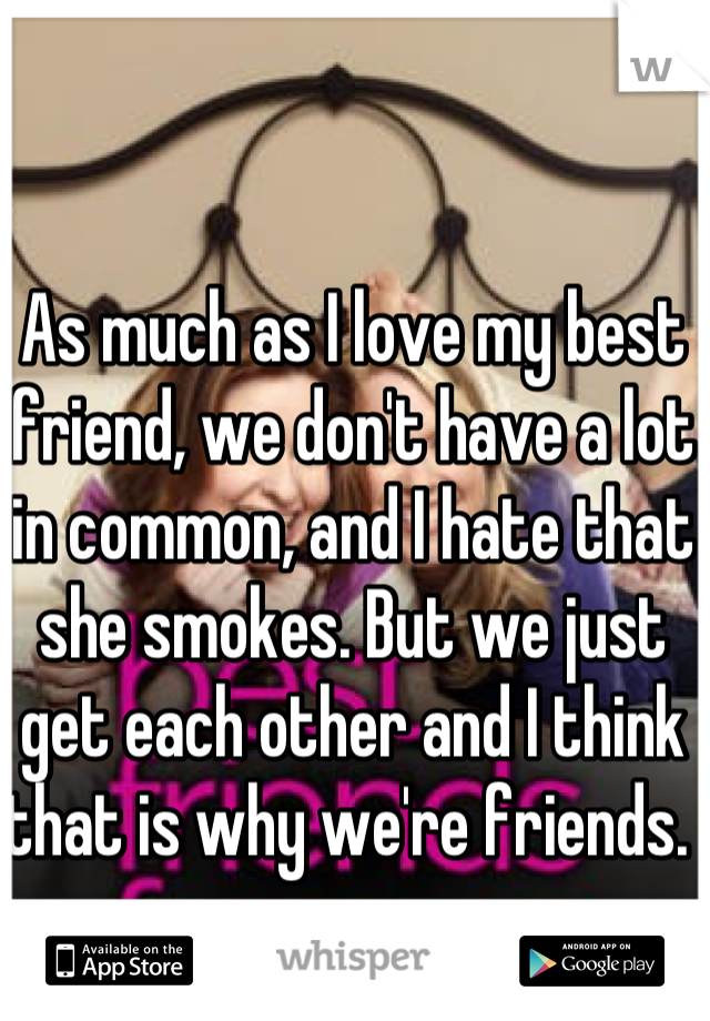 As much as I love my best friend, we don't have a lot in common, and I hate that she smokes. But we just get each other and I think that is why we're friends.