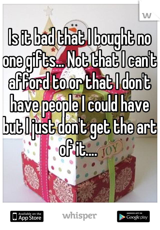 Is it bad that I bought no one gifts... Not that I can't afford to or that I don't have people I could have but I just don't get the art of it....