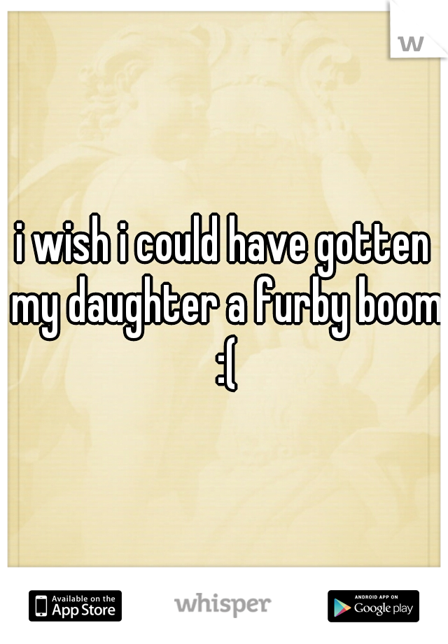 i wish i could have gotten my daughter a furby boom :(