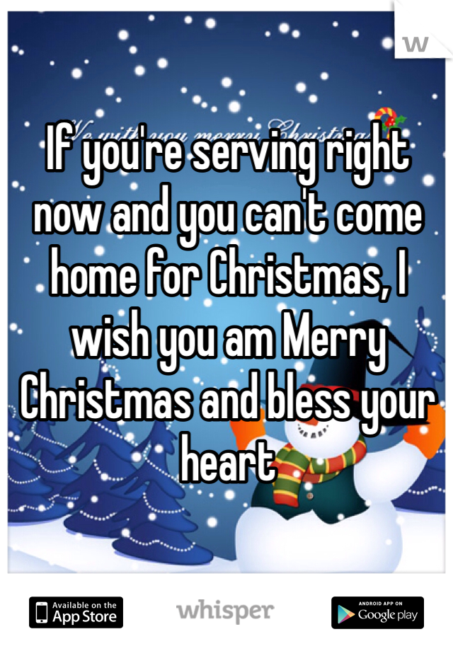 If you're serving right now and you can't come home for Christmas, I wish you am Merry Christmas and bless your heart