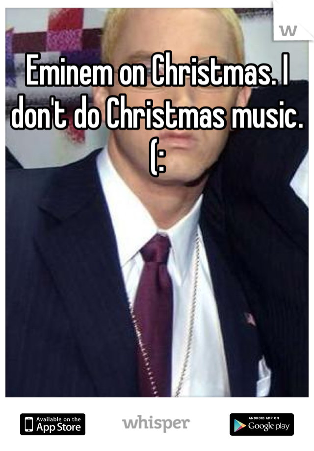 Eminem on Christmas. I don't do Christmas music.(: