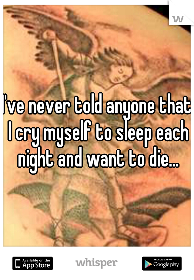 I've never told anyone that I cry myself to sleep each night and want to die...