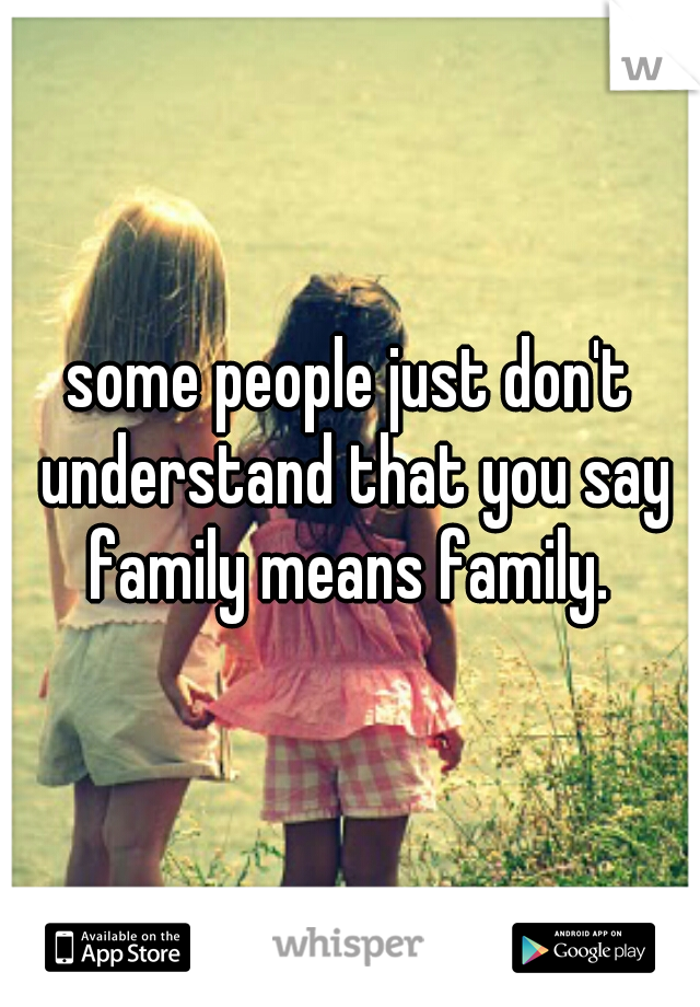 some people just don't understand that you say family means family.
